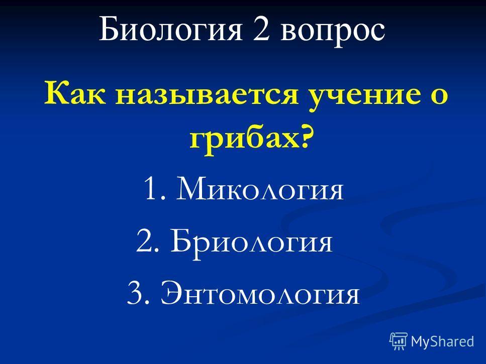 Биология 2 вопрос Как называется учение о грибах? 1. Микология 2. Бриология 3. Энтомология