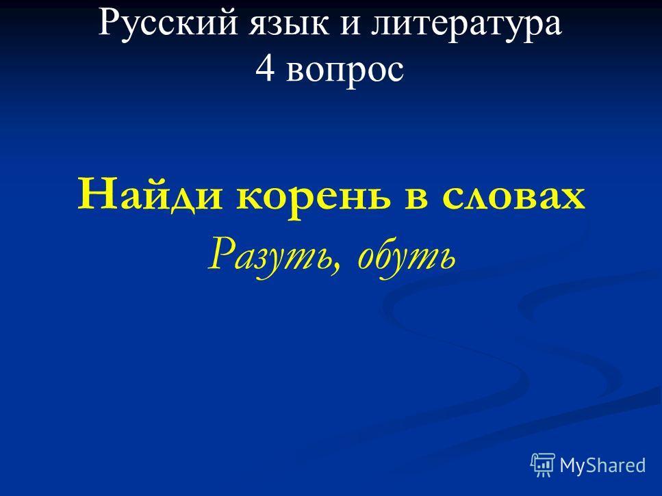 Русский язык и литература 4 вопрос Найди корень в словах Разуть, обуть