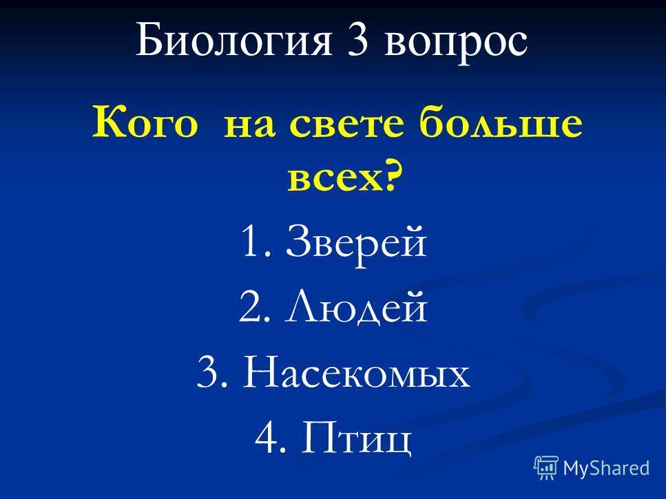 Биология 3 вопрос Кого на свете больше всех? 1. Зверей 2. Людей 3. Насекомых 4. Птиц