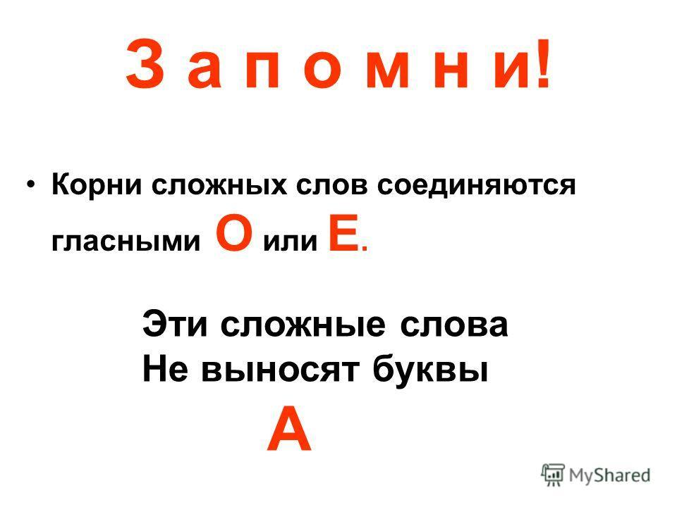 З а п о м н и! Корни сложных слов соединяются гласными О или Е. Эти сложные слова Не выносят буквы А