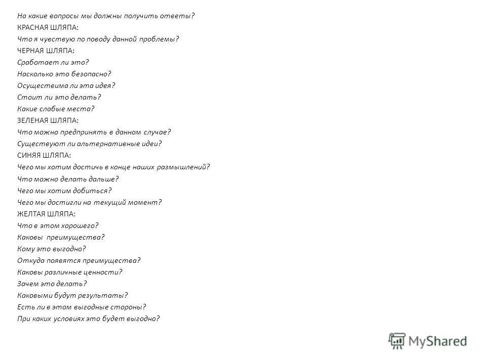На какие вопросы мы должны получить ответы? КРАСНАЯ ШЛЯПА: Что я чувствую по поводу данной проблемы? ЧЕРНАЯ ШЛЯПА: Сработает ли это? Насколько это безопасно? Осуществима ли эта идея? Стоит ли это делать? Какие слабые места? ЗЕЛЕНАЯ ШЛЯПА: Что можно п