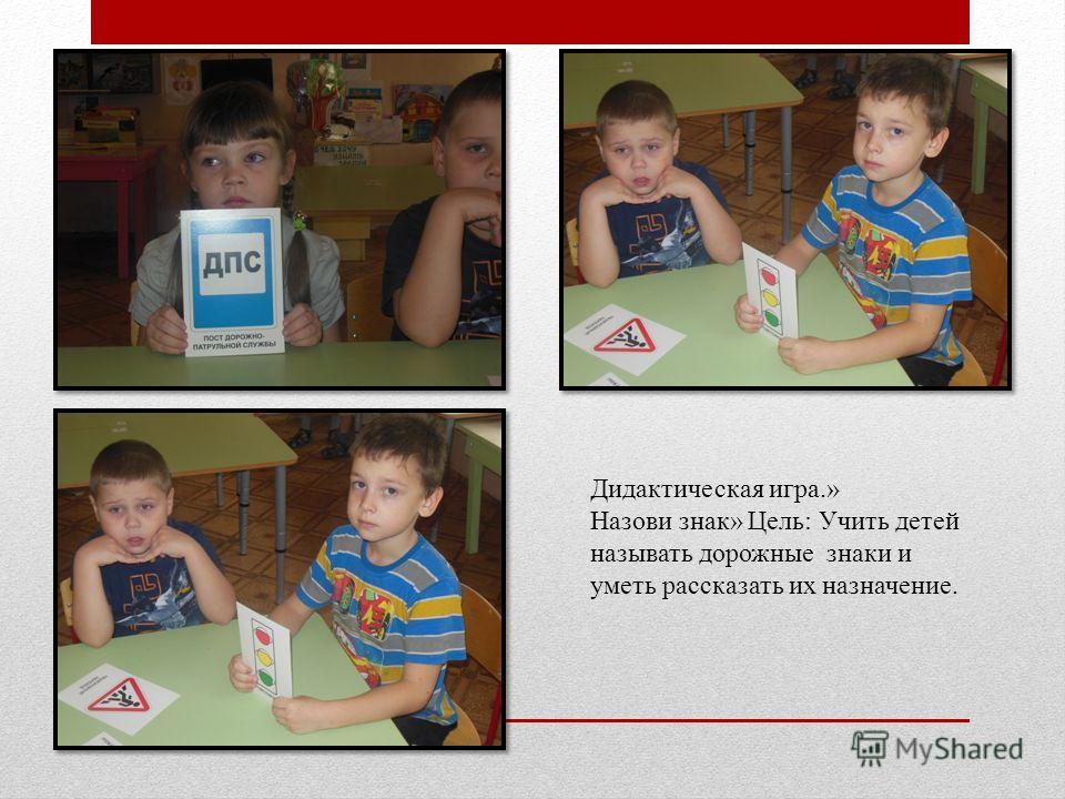 Дидактическая игра.» Назови знак» Цель: Учить детей называть дорожные знаки и уметь рассказать их назначение.