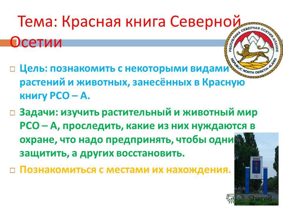 Тема : Красная книга Северной Осетии Цель : познакомить с некоторыми видами растений и животных, занесённых в Красную книгу РСО – А. Задачи : изучить растительный и животный мир РСО – А, проследить, какие из них нуждаются в охране, что надо предприня