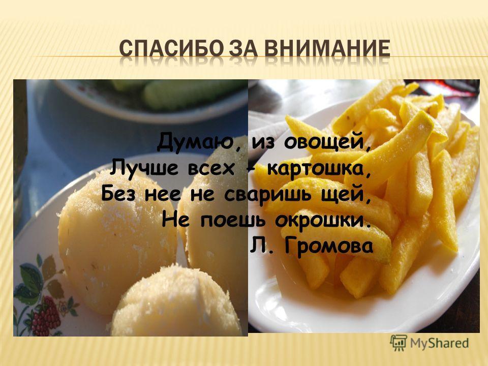 Думаю, из овощей, Лучше всех - картошка, Без нее не сваришь щей, Не поешь окрошки. Л. Громова