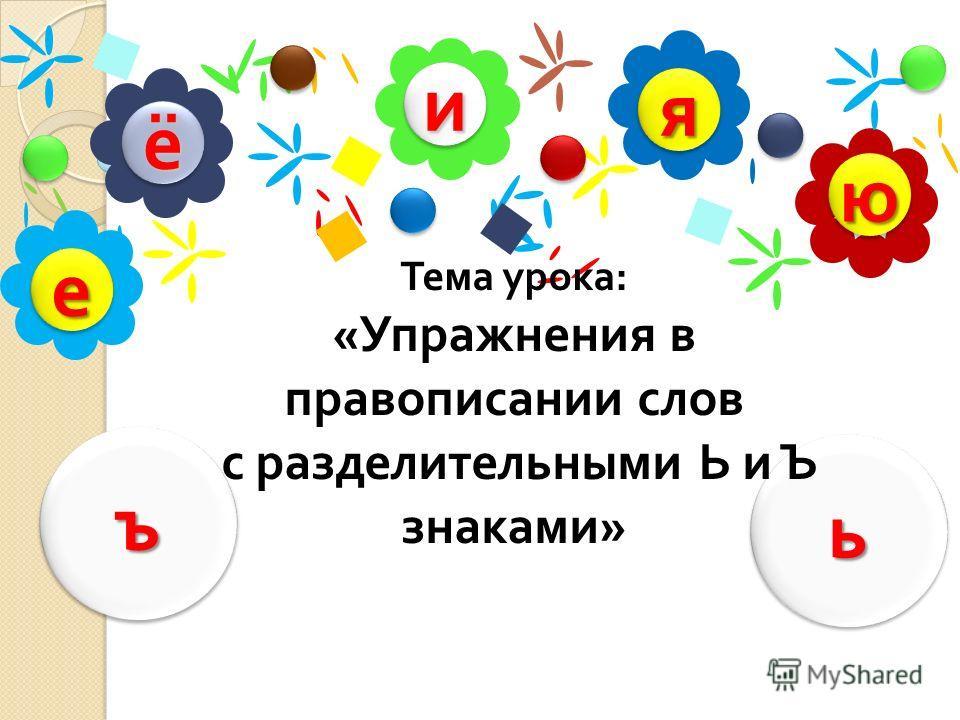 ии ёё юю яя ее ьь ъъ Тема урока : « Упражнения в правописании слов с разделительными Ь и Ъ знаками »