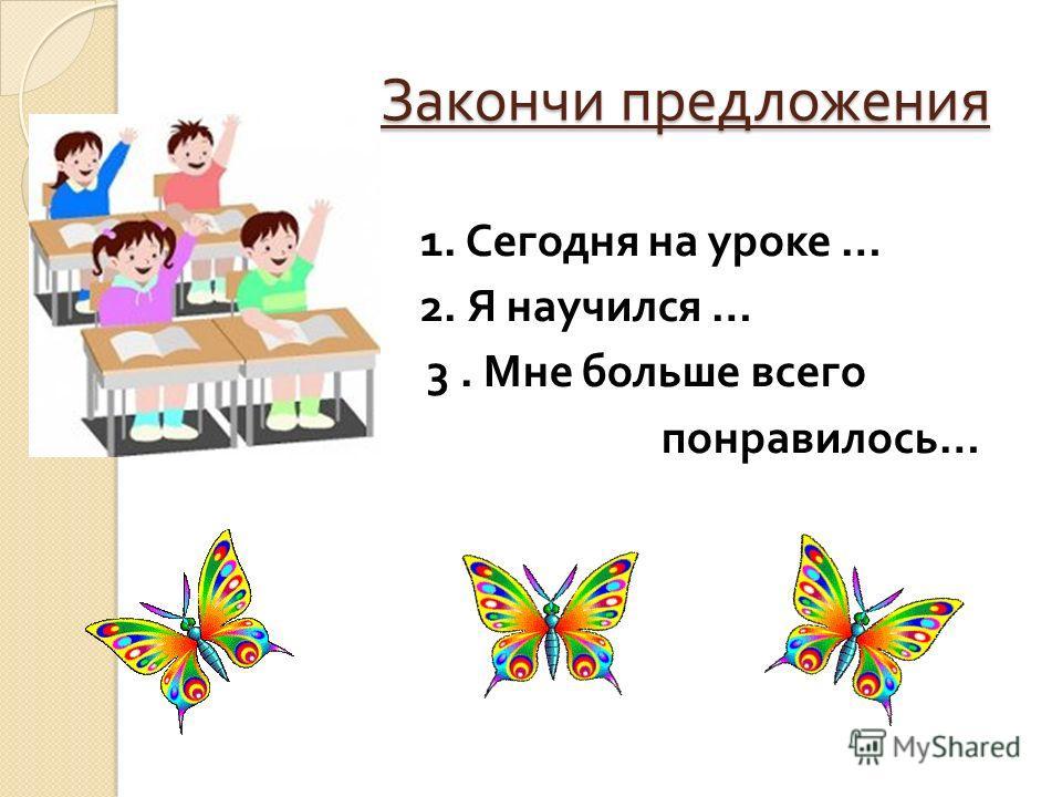 Закончи предложения Закончи предложения 1. Сегодня на уроке … 2. Я научился … 3. Мне больше всего понравилось …