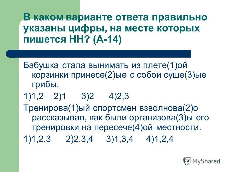В каком варианте ответа правильно указаны цифры, на месте которых пишется НН? (А-14) Бабушка стала вынимать из плите(1)ой корзинки принеси(2)ые с собой суше(3)ые грибы. 1)1,2 2)1 3)2 4)2,3 Тренирова(1)ий спортсмен взволнован(2)о рассказывал, как были