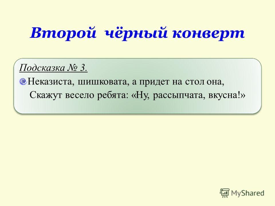 Второй чёрный конверт Подсказка 2. В Россию картофель был завезен Петром 1 в конце 17 века. Его давно уже называют в России вторым хлебом, и мы не можем представить себе стол без него.