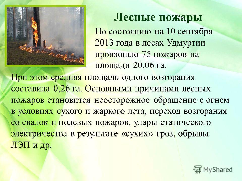 Лесные пожары При этом средняя площадь одного возгорания составила 0,26 га. Основными причинами лесных пожаров становится неосторожное обращение с огнем в условиях сухого и жаркого лета, переход возгорания со свалок и полевых пожаров, удары статическ