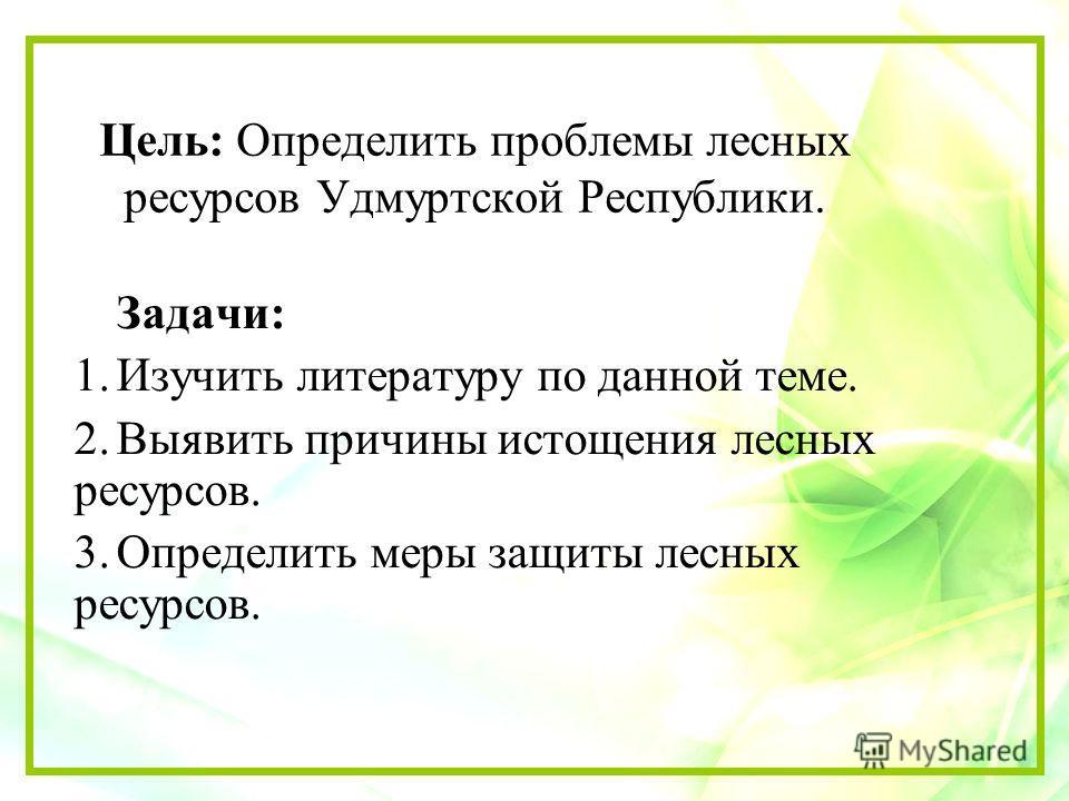 Цель: Определить проблемы лесных ресурсов Удмуртской Республики. Задачи: 1. Изучить литературу по данной теме. 2. Выявить причины истощения лесных ресурсов. 3. Определить меры защиты лесных ресурсов.