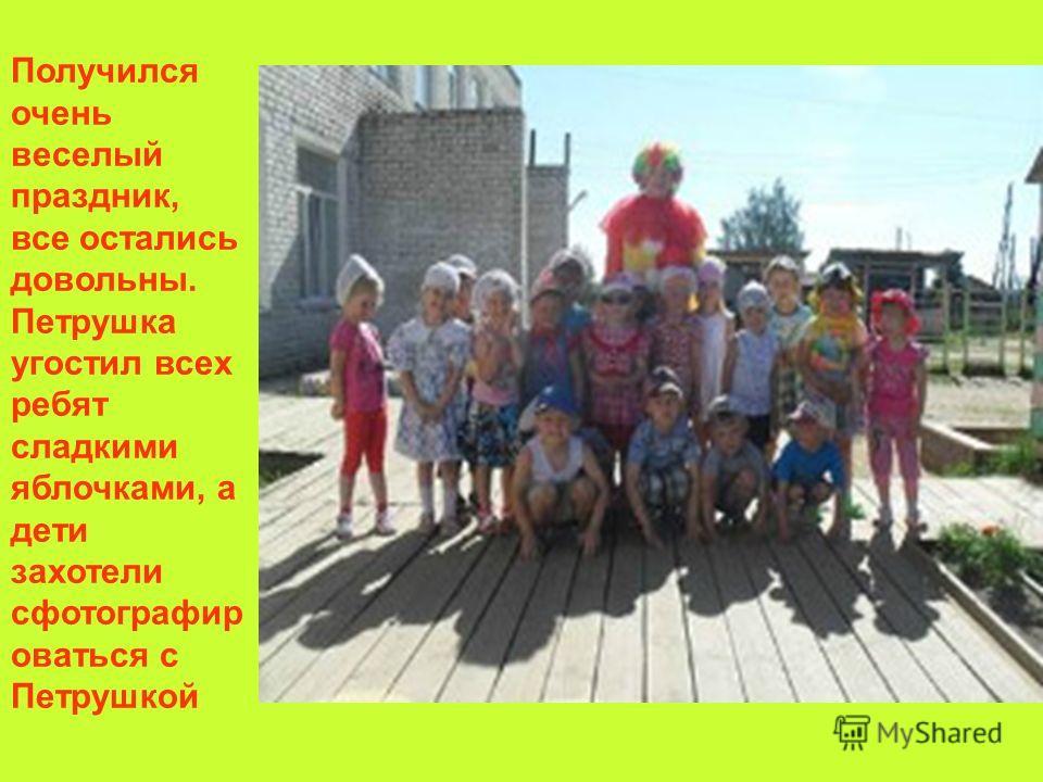 Получился очень веселый праздник, все остались довольны. Петрушка угостил всех ребят сладкими яблочками, а дети захотели сфотографироваться с Петрушкой