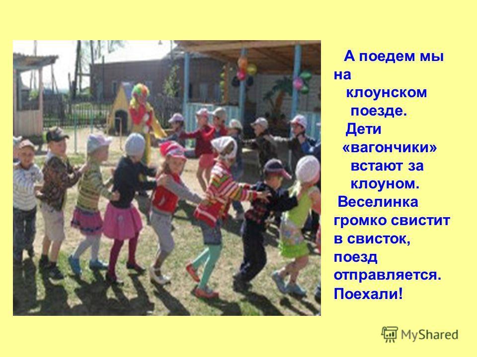 А поедем мы на клоунском поезде. Дети «вагончики» встают за клоуном. Веселинка громко свистит в свисток, поезд отправляется. Поехали !