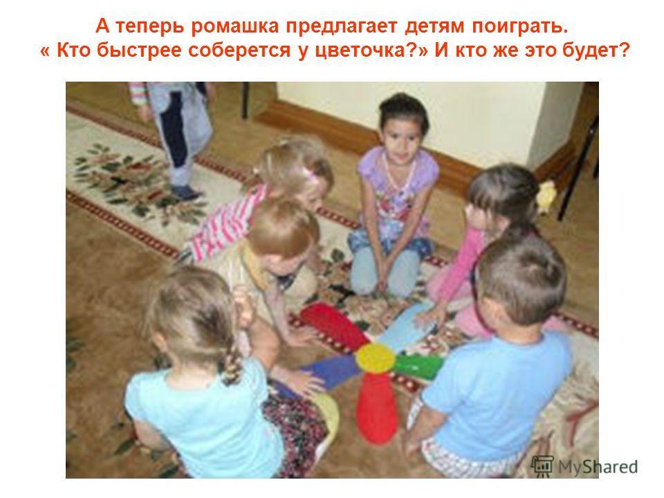 А теперь ромашка предлагает детям поиграть. « Кто быстрее соберется у цветочка?» И кто же это будет?