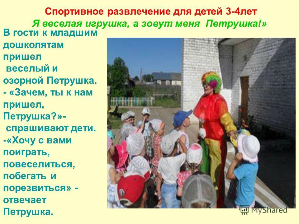Спортивное развлечение для детей 3-4 лет Я веселая игрушка, а зовут меня Петрушка!» В гости к младшим дошколятам пришел веселый и озорной Петрушка. - «Зачем, ты к нам пришел, Петрушка?»- спрашивают дети. -«Хочу с вами поиграть, повеселиться, побегать