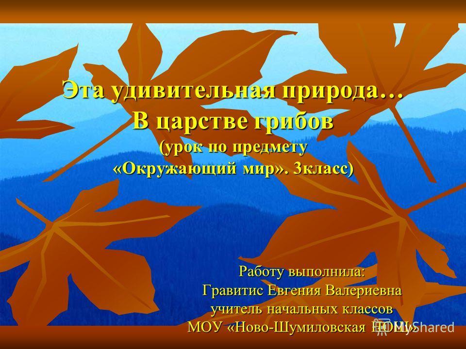 Эта удивительная природа… В царстве грибов (урок по предмету «Окружающий мир». 3 класс) Работу выполнила: Гравитис Евгения Валериевна учитель начальных классов МОУ «Ново-Шумиловская НОШ»
