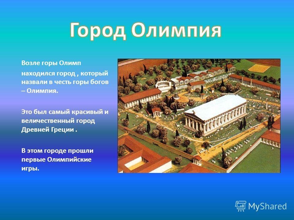 Возле горы Олимп находился город, который назвали в честь горы богов – Олимпия. Это был самый красивый и величественный город Древней Греции. В этом городе прошли первые Олимпийские игры.