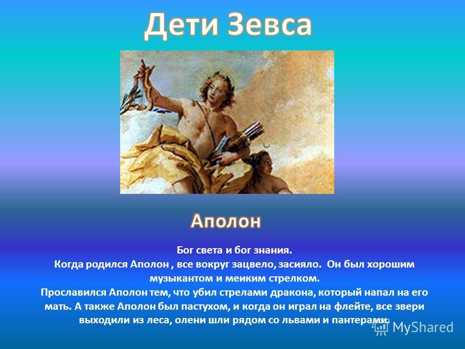 Бог света и бог знания. Когда родился Аполон, все вокруг зацвело, засияло. Он был хорошим музыкантом и мелким стрелком. Прославился Аполон тем, что убил стрелами дракона, который напал на его мать. А также Аполон был пастухом, и когда он играл на фле
