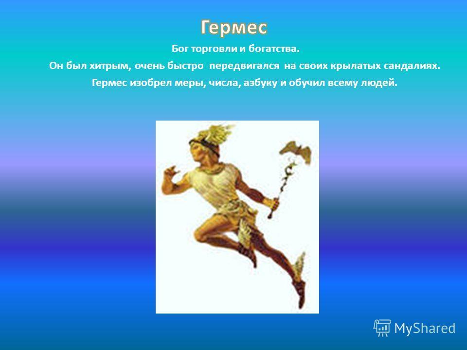 Бог торговли и богатства. Он был хитрым, очень быстро передвигался на своих крылатых сандалиях. Гермес изобрел меры, числа, азбуку и обучил всему людей.