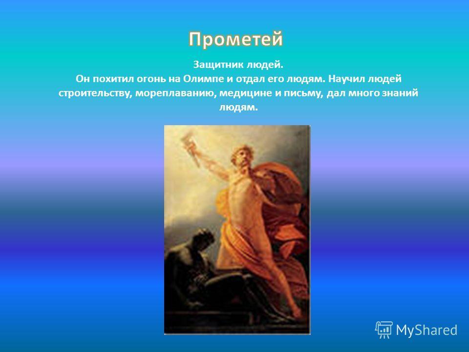 Защитник людей. Он похитил огонь на Олимпе и отдал его людям. Научил людей строительству, мореплаванию, медицине и письму, дал много знаний людям.