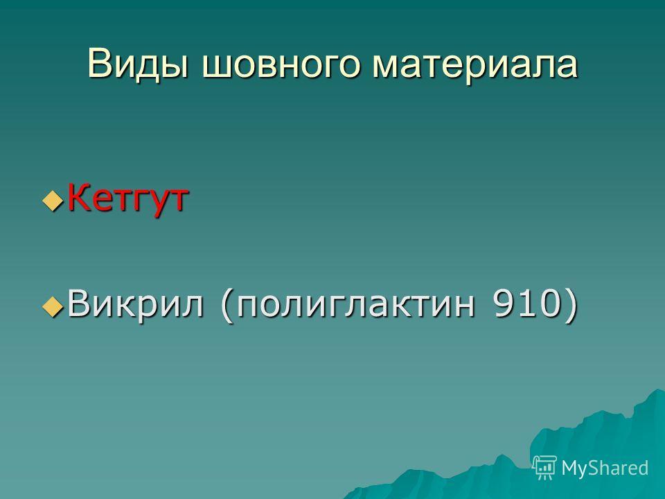 Виды шовного материала Кетгут Кетгут Викрил (полиглактин 910) Викрил (полиглактин 910)