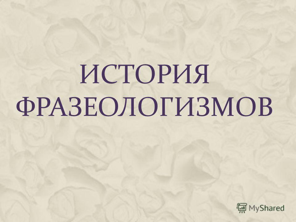 ИСТОРИЯ ФРАЗЕОЛОГИЗМОВ