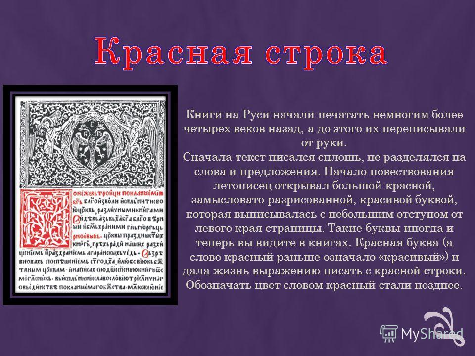 Книги на Руси начали печатать немногим более четырех веков назад, а до этого их переписывали от руки. Сначала текст писался сплошь, не разделялся на слова и предложения. Начало повествования летописец открывал большой красной, замысловато разрисованн