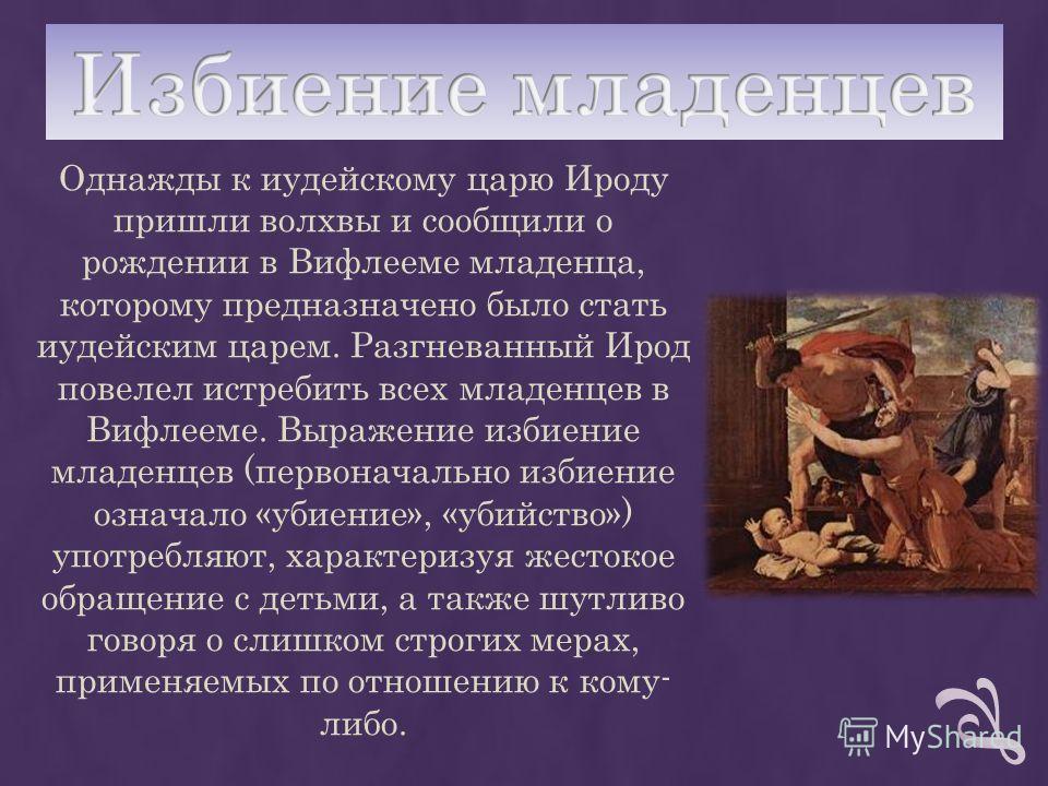 Однажды к иудейскому царю Ироду пришли волхвы и сообщили о рождении в Вифлееме младенца, которому предназначено было стать иудейским царем. Разгневанный Ирод повелел истребить всех младенцев в Вифлееме. Выражение избиение младенцев (первоначально изб