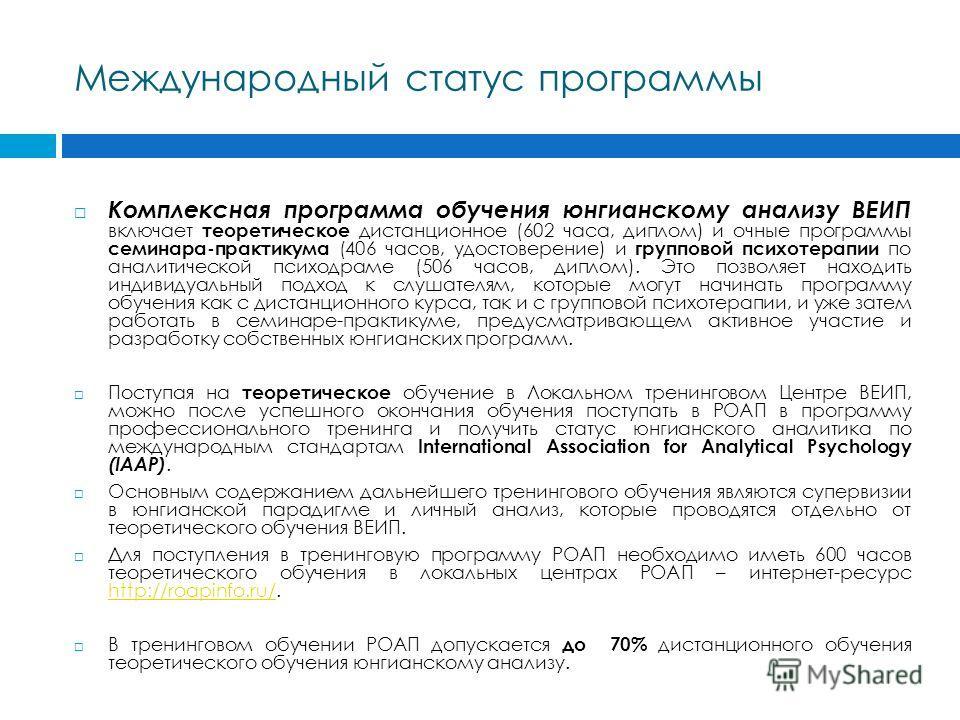 Международный статус программы Комплексная программа обучения юнгианскому анализу ВЕИП включает теоретическое дистанционное (602 часа, диплом) и очные программы семинара-практикума (406 часов, удостоверение) и групповой психотерапии по аналитической