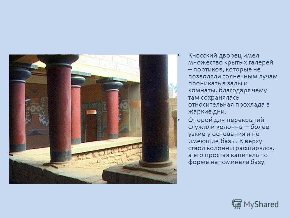 Кносский дворец имел множество крытых галерей – портиков, которые не позволяли солнечным лучам проникать в залы и комнаты, благодаря чему там сохранялась относительная прохлада в жаркие дни. Опорой для перекрытий служили колонны – более узкие у основ