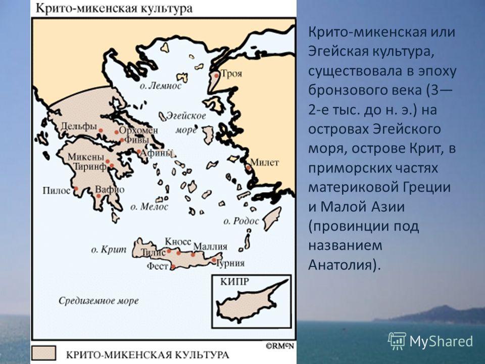 Крито-микенская или Эгейская культура, существовала в эпоху бронзового века (3 2-е тыс. до н. э.) на островах Эгейского моря, острове Крит, в приморских частях материковой Греции и Малой Азии (провинции под названием Анатолия).