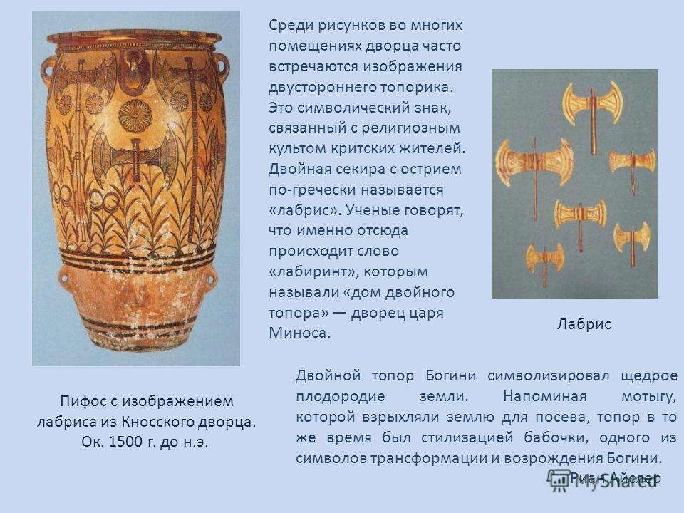 Пифос с изображением лабриса из Кносского дворца. Ок. 1500 г. до н.э. Двойной топор Богини символизировал щедрое плодородие земли. Напоминая мотыгу, которой взрыхляли землю для посева, топор в то же время был стилизацией бабочки, одного из символов т
