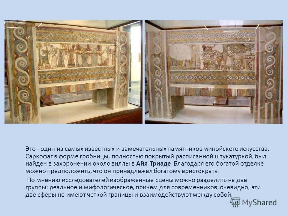 Это - один из самых известных и замечательных памятников минойского искусства. Саркофаг в форме гробницы, полностью покрытый расписанной штукатуркой, был найден в захоронении около виллы в Айя-Триаде. Благодаря его богатой отделке можно предположить,