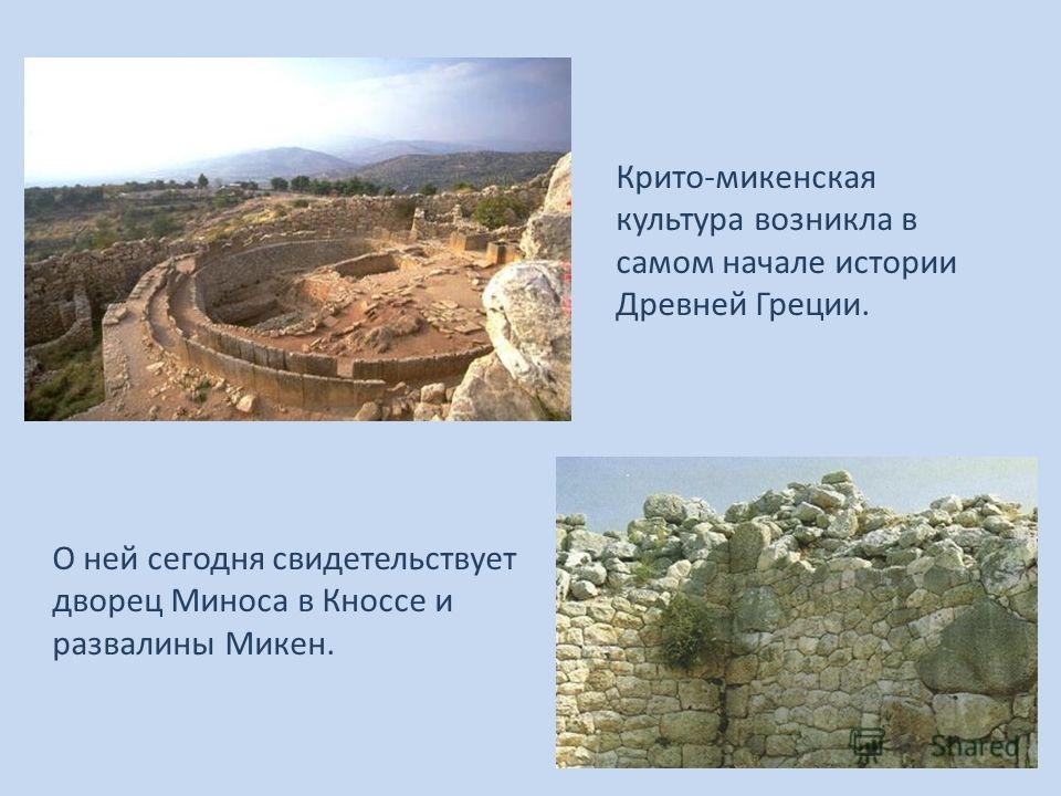 Крито-микенская культура возникла в самом начале истории Древней Греции. О ней сегодня свидетельствует дворец Миноса в Кноссе и развалины Микен.
