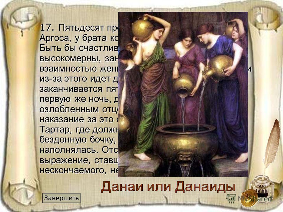 17. Пятьдесят прекрасных дочерей царя Аргоса, у брата которого было 50 сыновей. Быть бы счастливым свадьбам, но красавицы высокомерны, заносчивы и не отвечают взаимностью женихам. Между братьями-отцами из-за этого идет долгая война, которая заканчива