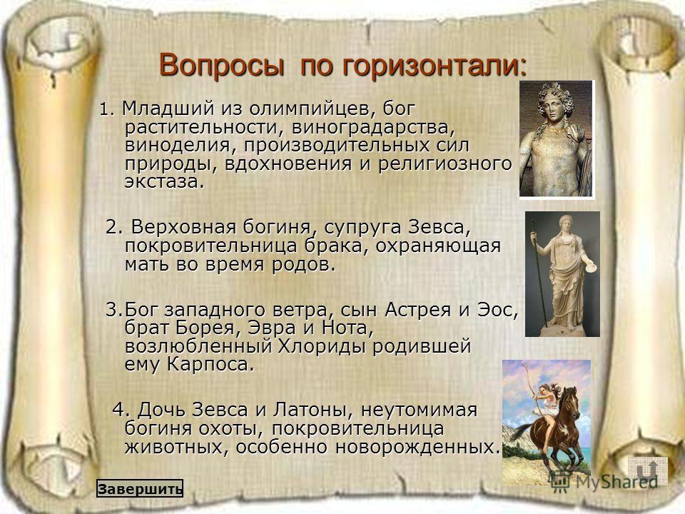 Вопросы по горизонтали: 1. Младший из олимпийцев, бог растительности, виноградарства, виноделия, производительных сил природы, вдохновения и религиозного экстаза. 2. Верховная богиня, супруга Зевса, покровительница брака, охраняющая мать во время род