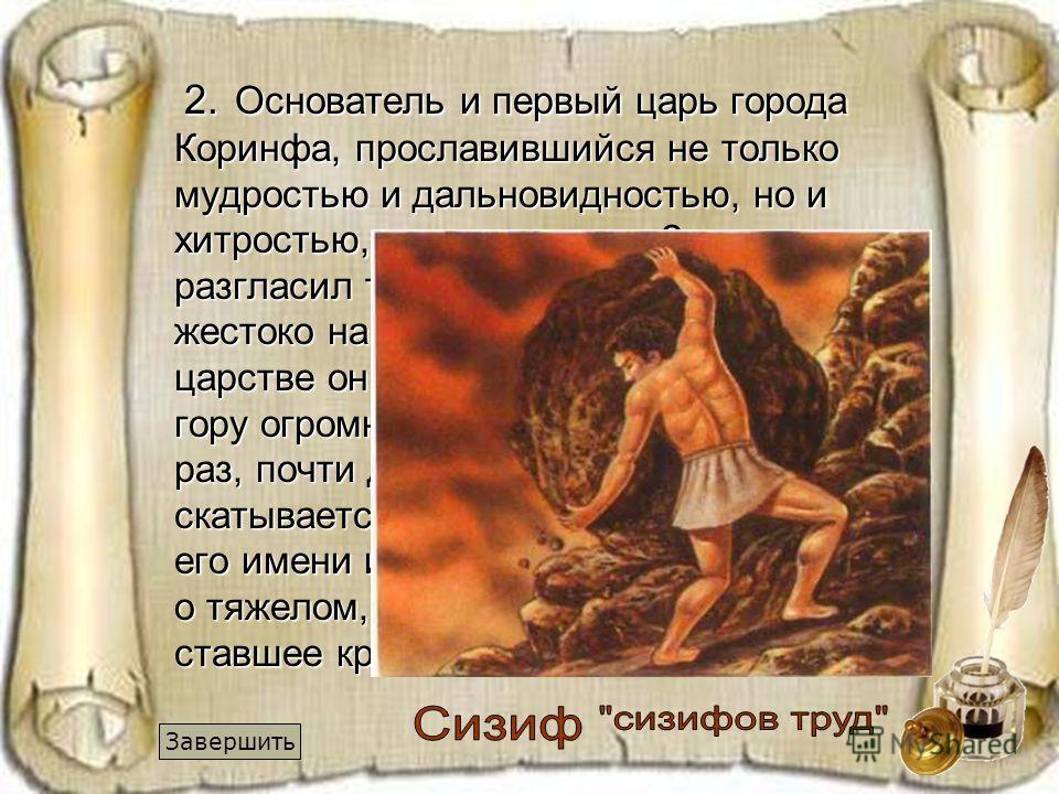 2. Основатель и первый царь города Коринфа, прославившийся не только мудростью и дальновидностью, но и хитростью, и плутовством. За то, что он разгласил тайны богов людям, он был жестоко наказан Зевсом. В подземном царстве он был обречен вкатывать на