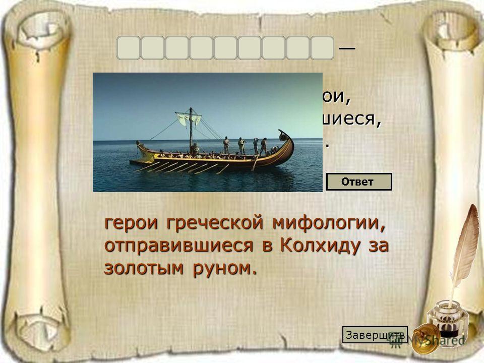 руном, в Колхиду, герои, мифологии, отправившиеся, греческой, за золотым. герои греческой мифологии, отправившиеся в Колхиду за золотым руном. Ответ Аргонавты Завершить