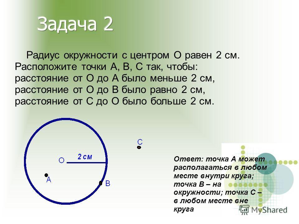 Радиус окружности с центром О равен 2 см. Расположите точки А, В, С так, чтобы: расстояние от О до А было меньше 2 см, расстояние от О до В было равно 2 см, расстояние от С до О было больше 2 см. Ответ: точка А может располагаться в любом месте внутр