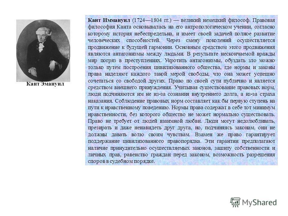Кант Эмануил Кант Иммануил (17241804 гг.) великий немецкий философ. Правовая философия Канта основывалась на его антропологическом учении, согласно которому история небеспредельна, и имеет своей задачей полное развитие человеческих способностей. Чере