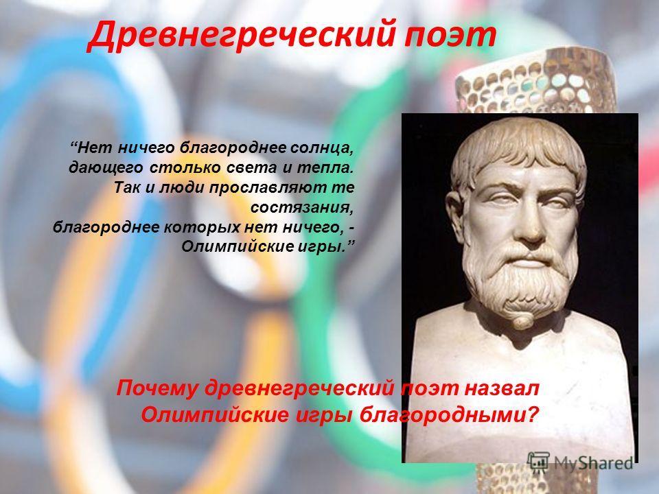 Древнегреческий поэт Нет ничего благороднее солнца, дающего столько света и тепла. Так и люди прославляют те состязания, благороднее которых нет ничего, - Олимпийские игры. Почему древнегреческий поэт назвал Олимпийские игры благородными?