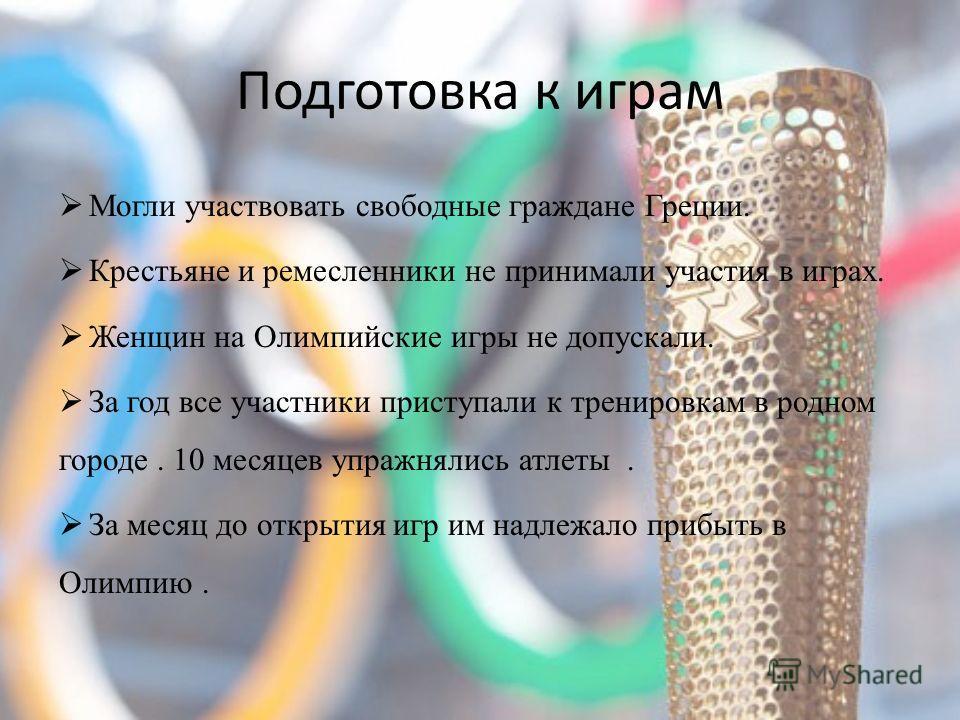 Подготовка к играм Могли участвовать свободные граждане Греции. Крестьяне и ремесленники не принимали участия в играх. Женщин на Олимпийские игры не допускали. За год все участники приступали к тренировкам в родном городе. 10 месяцев упражнялись атле