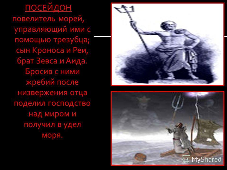 ПОСЕЙДОН повелитель морей, управляющий ими с помощью трезубца; сын Кроноса и Реи, брат Зевса и Аида. Бросив с ними жребий после низвержения отца поделил господство над миром и получил в удел моря.
