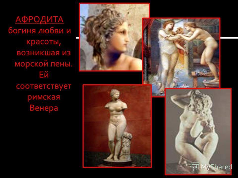АФРОДИТА богиня любви и красоты, возникшая из морской пены. Ей соответствует римская Венера