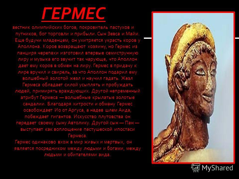 ГЕРМЕС вестник олимпийских богов, покровитель пастухов и путников, бог торговли и прибыли. Сын Зевса и Майи. Еще будучи младенцем, он ухитряется украсть коров у Аполлона. Коров возвращают хозяину, но Гермес из панциря черепахи изготовил впервые семис