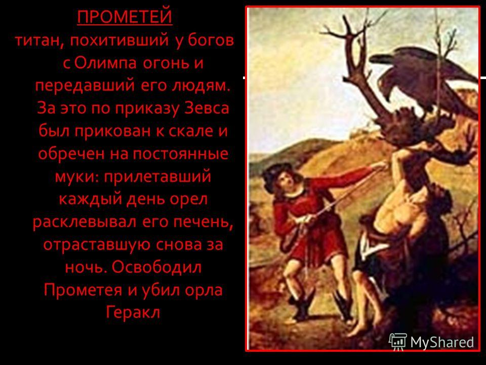ПРОМЕТЕЙ титан, похитивший у богов с Олимпа огонь и передавший его людям. За это по приказу Зевса был прикован к скале и обречен на постоянные муки: прилетавший каждый день орел расклевывал его печень, отраставшую снова за ночь. Освободил Прометея и