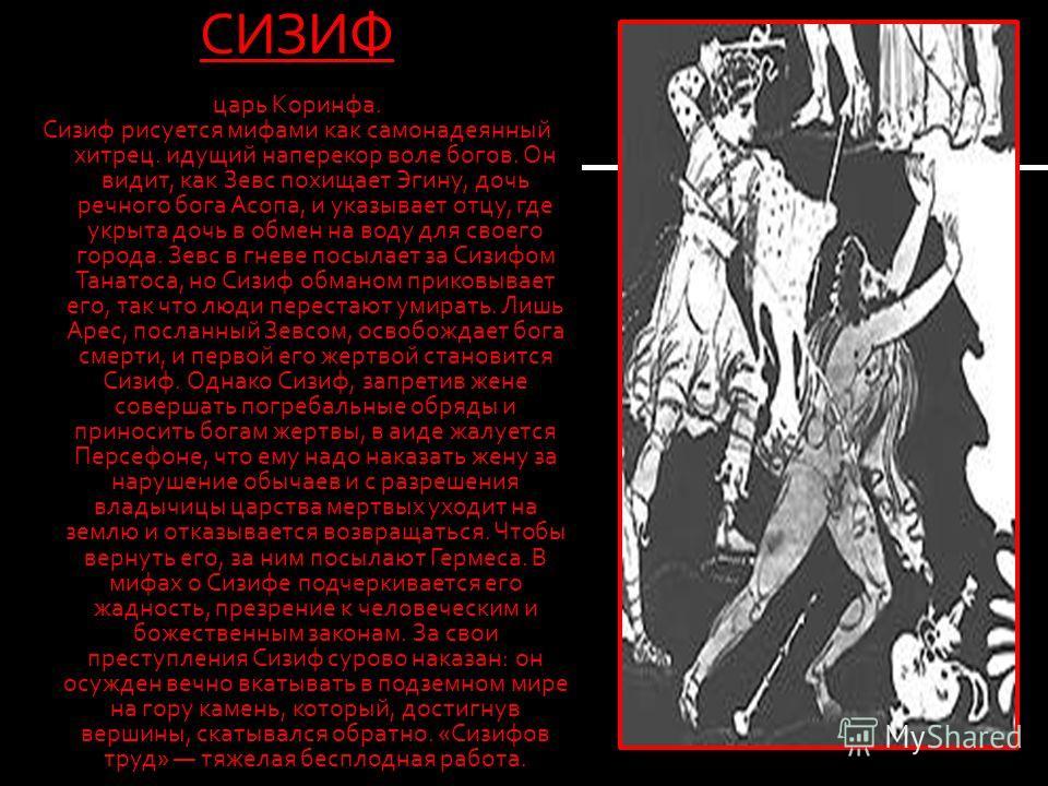 СИЗИФ царь Коринфа. Сизиф рисуется мифами как самонадеянный хитрец. идущий наперекор воле богов. Он видит, как Зевс похищает Эгину, дочь речного бога Асопа, и указывает отцу, где укрыта дочь в обмен на воду для своего города. Зевс в гневе посылает за