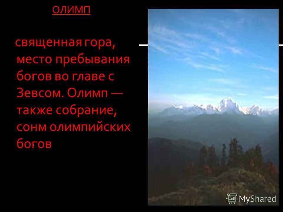 ОЛИМП священная гора, место пребывания богов во главе с Зевсом. Олимп также собрание, сонм олимпийских богов священная гора, место пребывания богов во главе с Зевсом. Олимп также собрание, сонм олимпийских богов