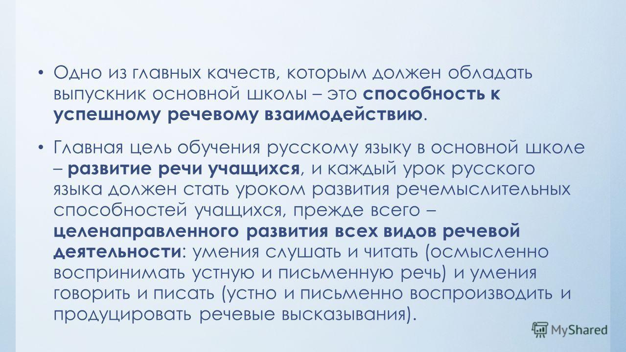 Одно из главных качеств, которым должен обладать выпускник основной школы – это способность к успешному речевому взаимодействию. Главная цель обучения русскому языку в основной школе – развитие речи учащихся, и каждый урок русского языка должен стать