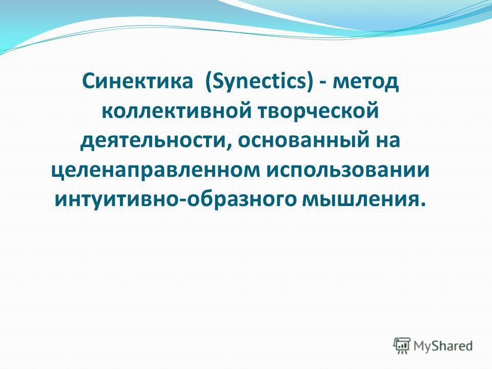 Синектика (Synectics) - метод коллективной творческой деятельности, основанный на целенаправленном использовании интуитивно-образного мышления.