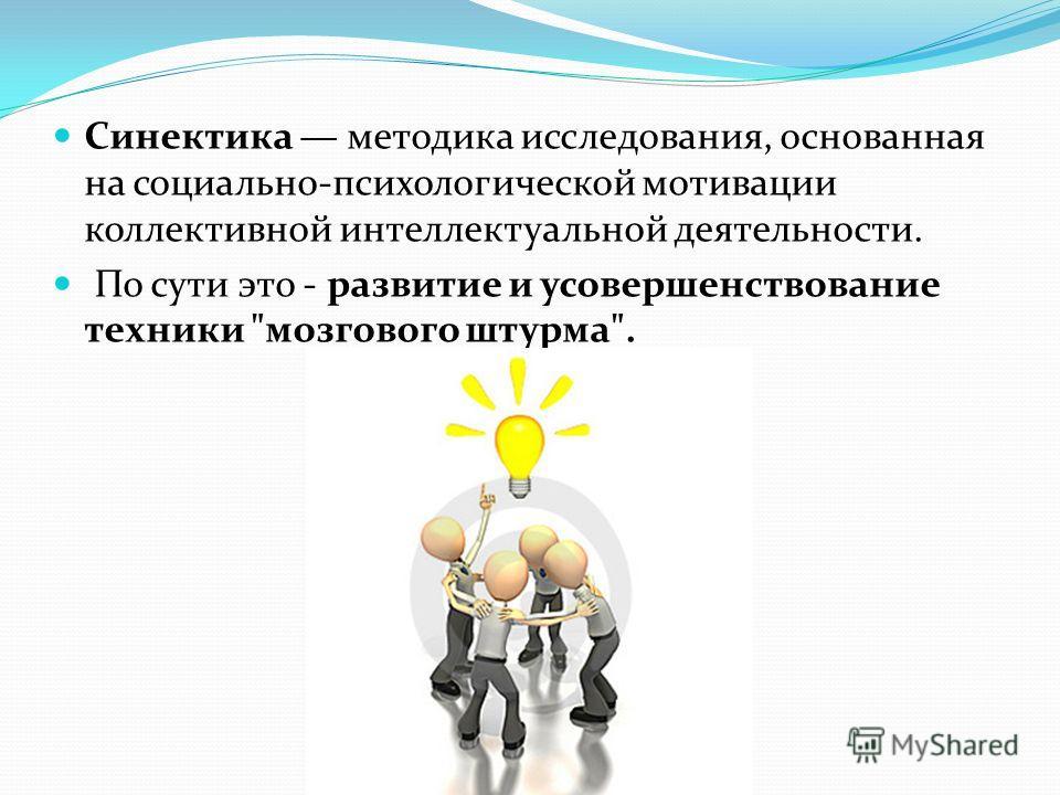 Синектика методика исследования, основанная на социально-психологической мотивации коллективной интеллектуальной деятельности. По сути это - развитие и усовершенствование техники мозгового штурма.